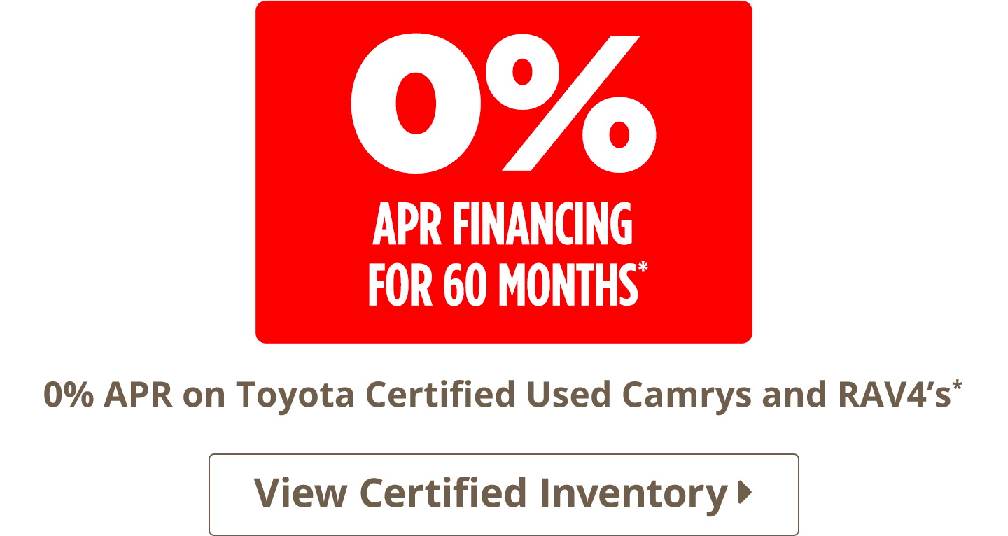 0% APR for 60 months on Toyota Certified Used Camrys and RAV4's. View Certified Inventory